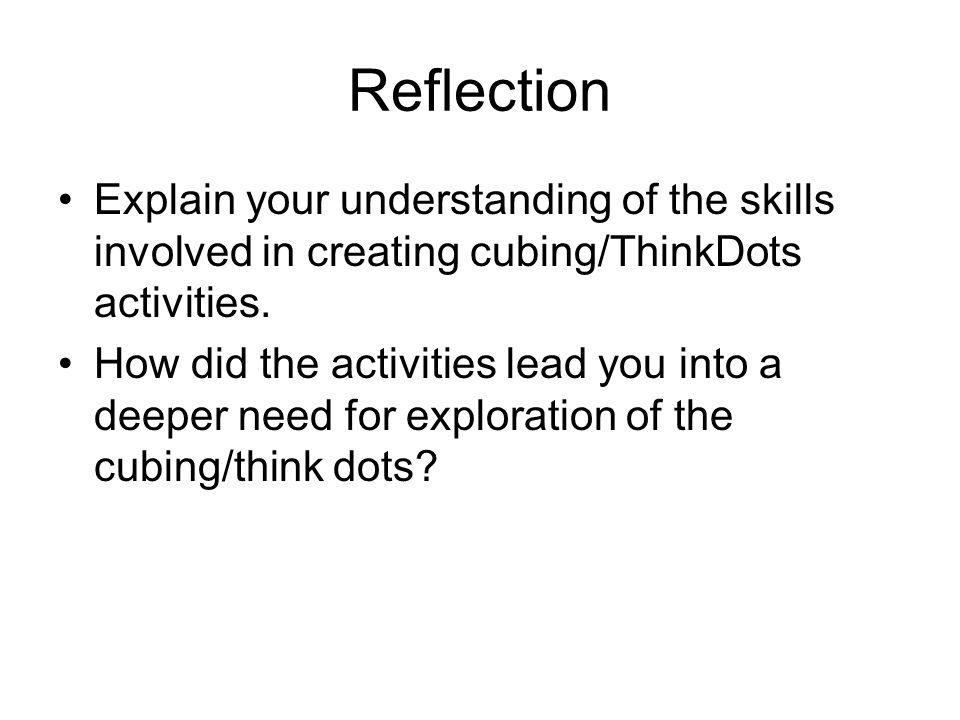 Reflection Explain your understanding of the skills involved in creating cubing/ThinkDots activities.