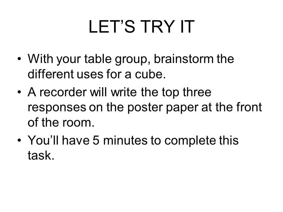 LET'S TRY IT With your table group, brainstorm the different uses for a cube.