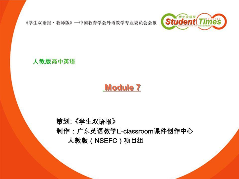 Module 7 策划:《学生双语报》 制作:广东英语教学E-classroom课件创作中心 人教版(NSEFC)项目组 人教版高中英语
