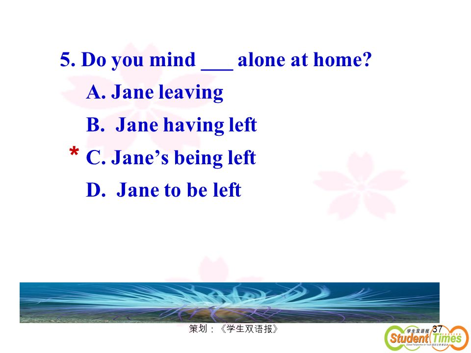 * 5. Do you mind ___ alone at home A. Jane leaving