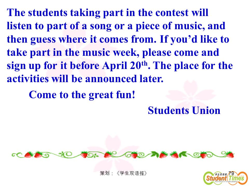The students taking part in the contest will listen to part of a song or a piece of music, and then guess where it comes from. If you'd like to take part in the music week, please come and sign up for it before April 20th. The place for the activities will be announced later.