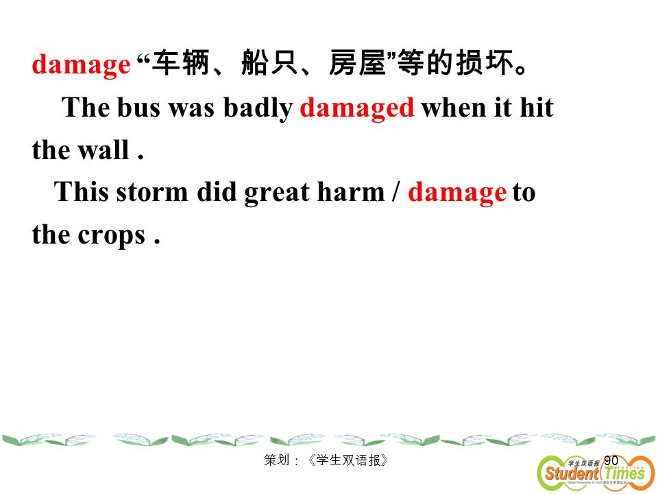 damage 车辆、船只、房屋 等的损坏。 The bus was badly damaged when it hit the wall