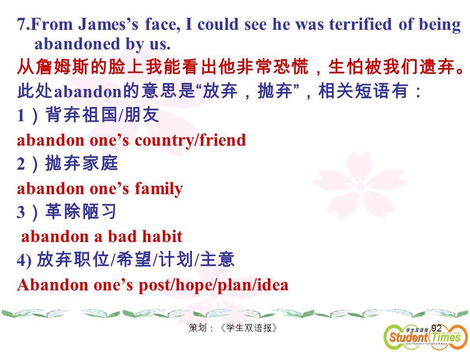 从詹姆斯的脸上我能看出他非常恐慌,生怕被我们遗弃。 此处abandon的意思是 放弃,抛弃 ,相关短语有: 1)背弃祖国/朋友