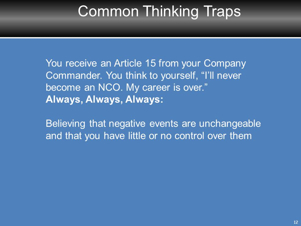 Common Thinking Traps You receive an Article 15 from your Company Commander. You think to yourself, I'll never become an NCO. My career is over.