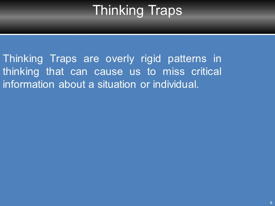 Thinking Traps Thinking Traps are overly rigid patterns in thinking that can cause us to miss critical information about a situation or individual.