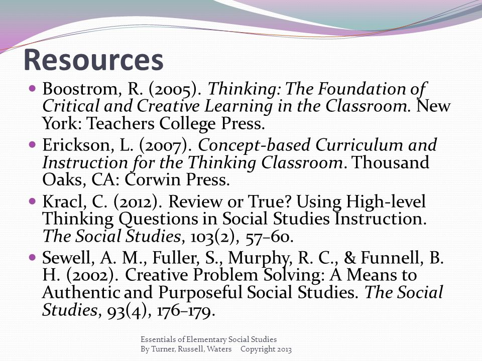 Resources Boostrom, R. (2005). Thinking: The Foundation of Critical and Creative Learning in the Classroom. New York: Teachers College Press.