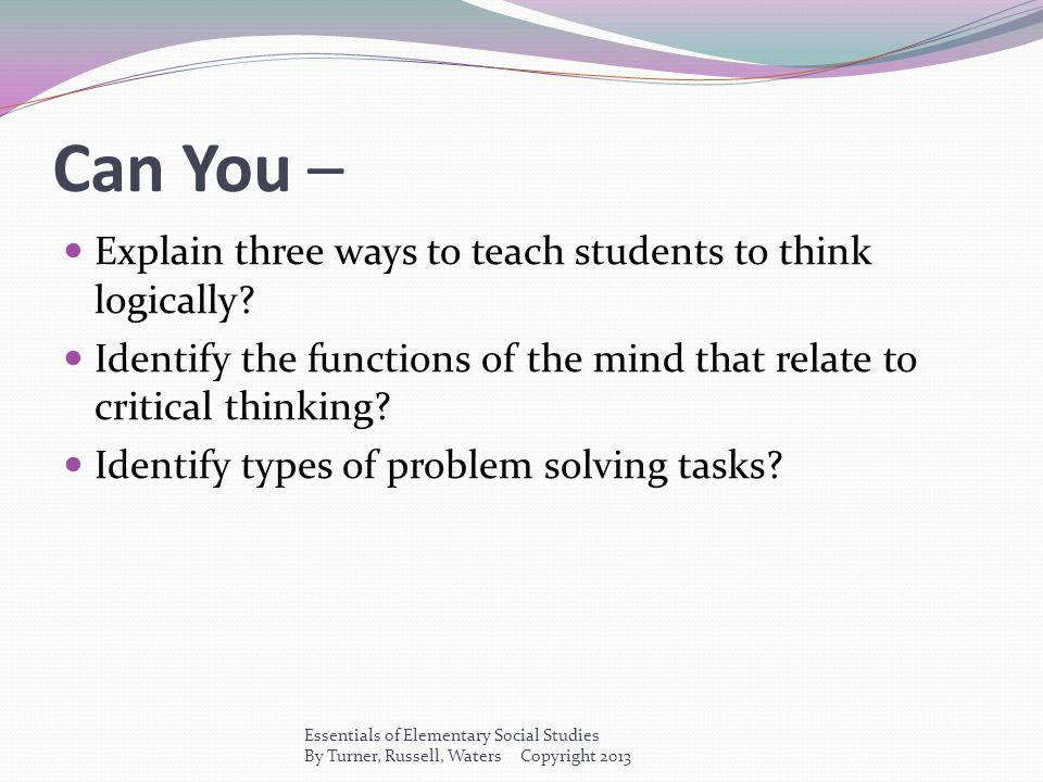Can You – Explain three ways to teach students to think logically