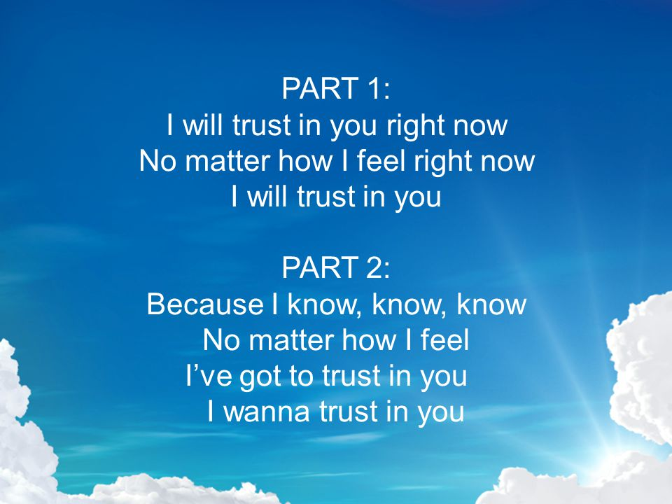 PART 1: I will trust in you right now No matter how I feel right now I will trust in you PART 2: Because I know, know, know No matter how I feel I've got to trust in you I wanna trust in you