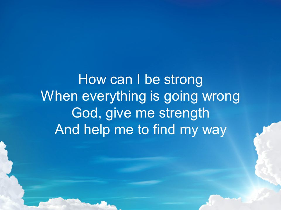 How can I be strong When everything is going wrong God, give me strength And help me to find my way