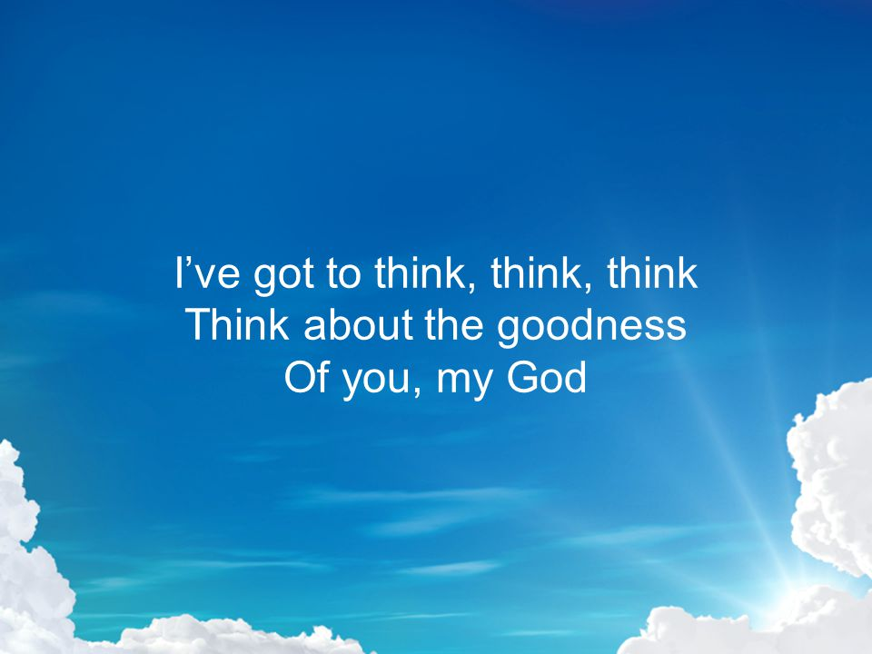 I've got to think, think, think Think about the goodness Of you, my God