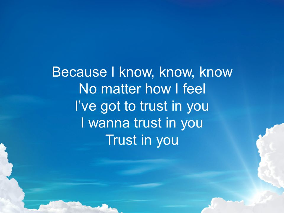 Because I know, know, know No matter how I feel I've got to trust in you I wanna trust in you Trust in you