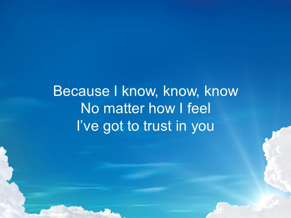 Because I know, know, know No matter how I feel I've got to trust in you