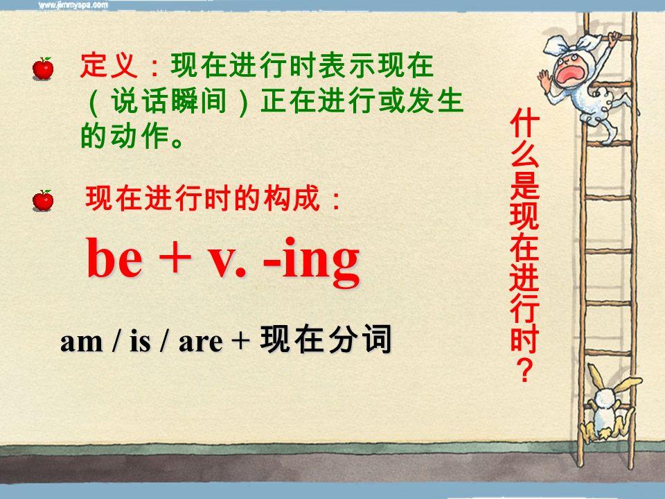 be + v. -ing 什么是现在进行时? am / is / are + 现在分词