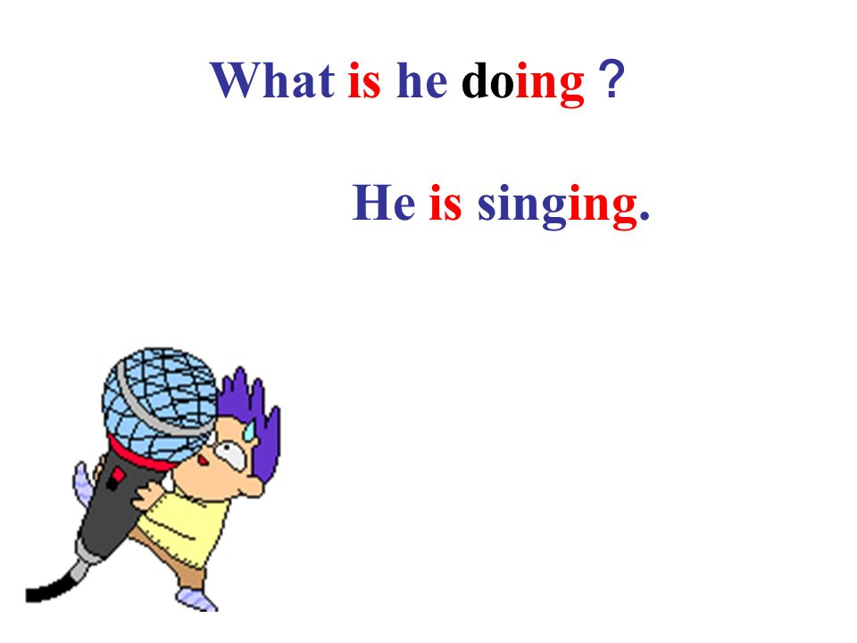 What is he doing? He is singing.