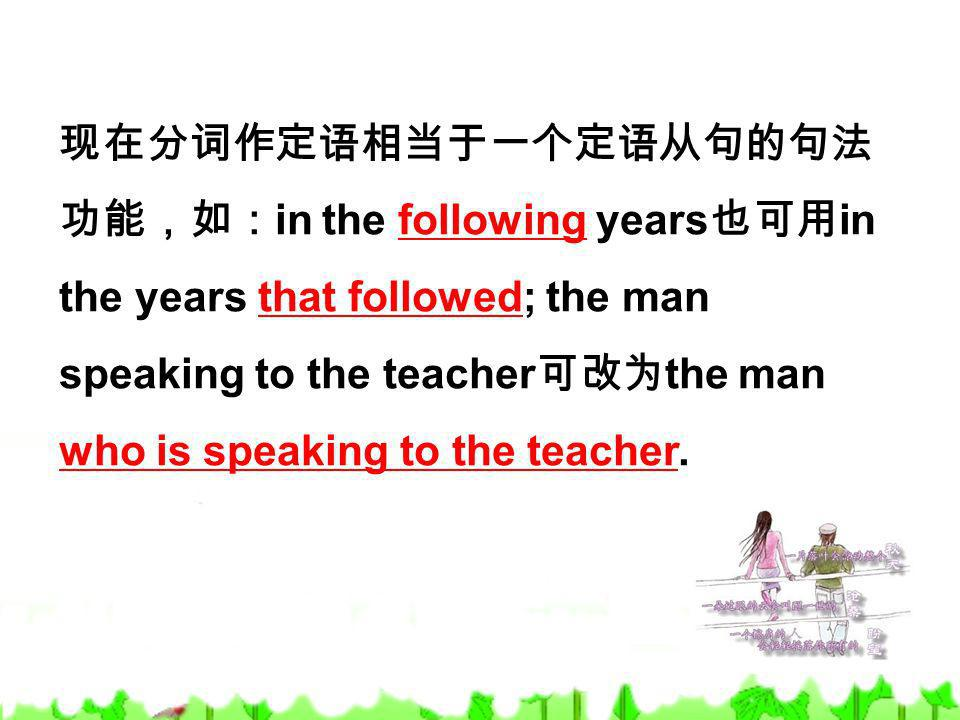现在分词作定语相当于一个定语从句的句法功能,如:in the following years也可用in the years that followed; the man speaking to the teacher可改为the man who is speaking to the teacher.