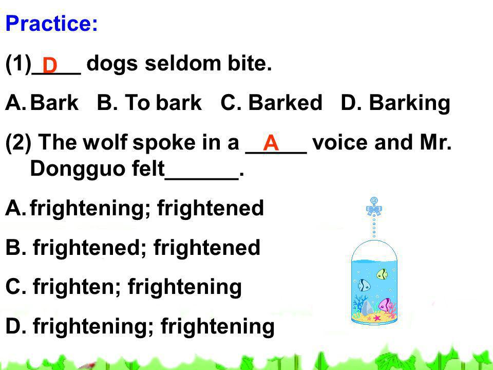 Practice: ____ dogs seldom bite. Bark B. To bark C. Barked D. Barking. (2) The wolf spoke in a _____ voice and Mr. Dongguo felt______.