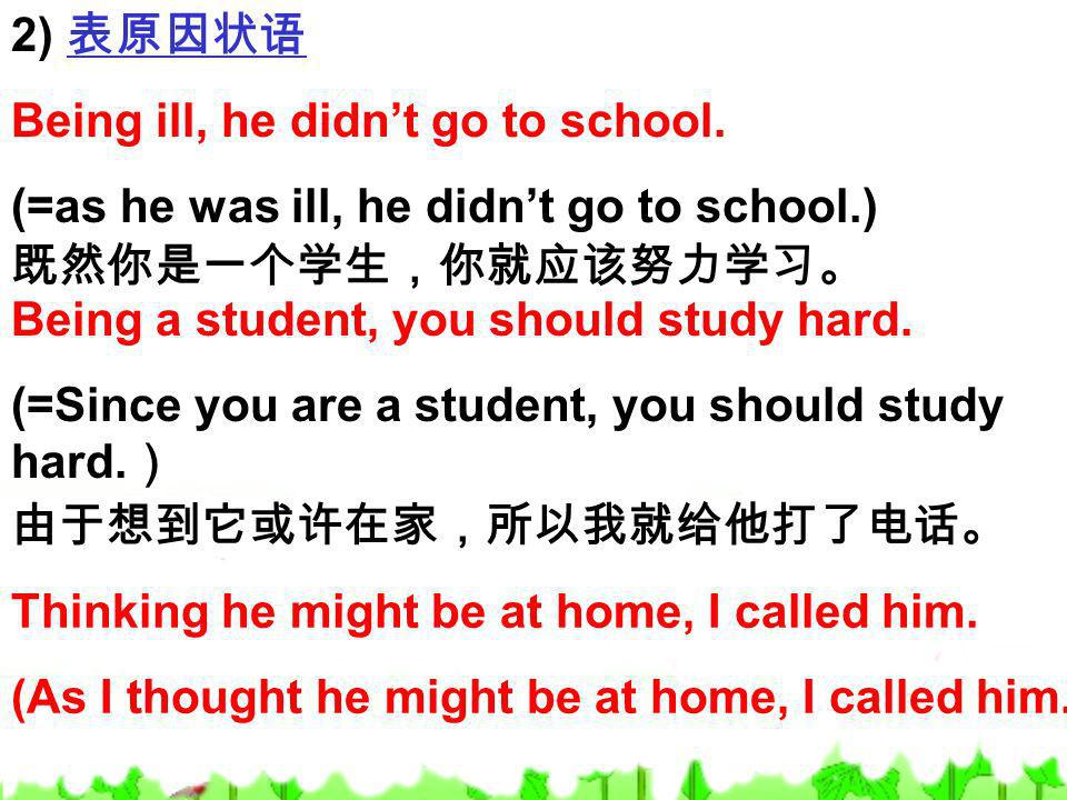 2) 表原因状语 Being ill, he didn't go to school. (=as he was ill, he didn't go to school.) 既然你是一个学生,你就应该努力学习。