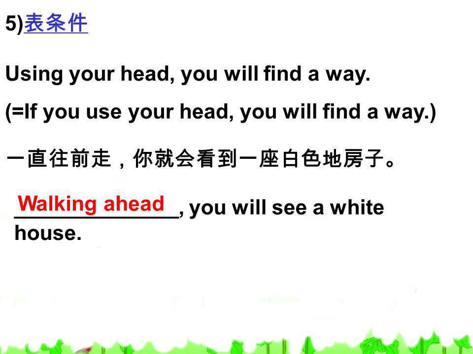 5)表条件 Using your head, you will find a way. (=If you use your head, you will find a way.) 一直往前走,你就会看到一座白色地房子。