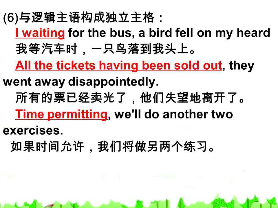 (6)与逻辑主语构成独立主格: I waiting for the bus, a bird fell on my heard. 我等汽车时,一只鸟落到我头上。