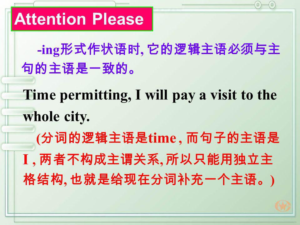 Attention Please -ing形式作状语时, 它的逻辑主语必须与主句的主语是一致的。 Time permitting, I will pay a visit to the whole city.