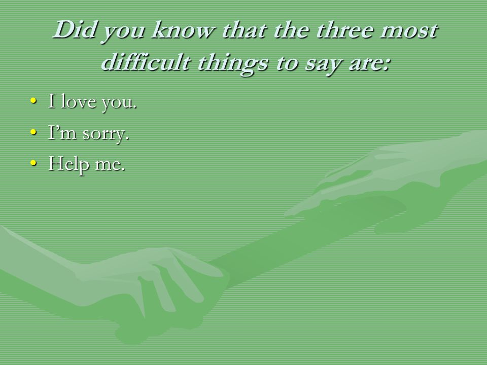 Did you know that the three most difficult things to say are: