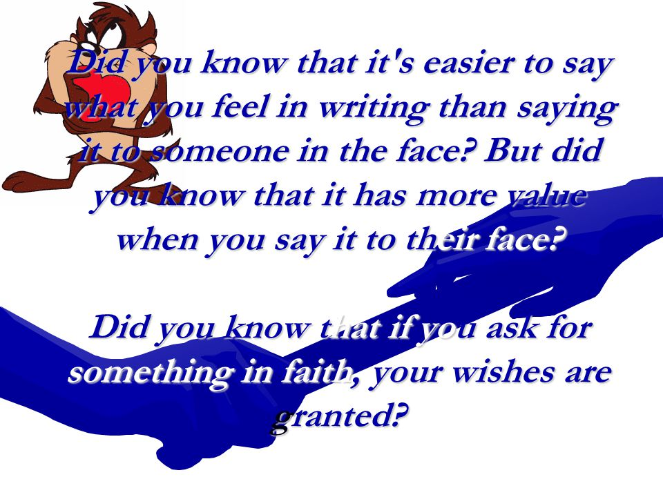 Did you know that it s easier to say what you feel in writing than saying it to someone in the face.
