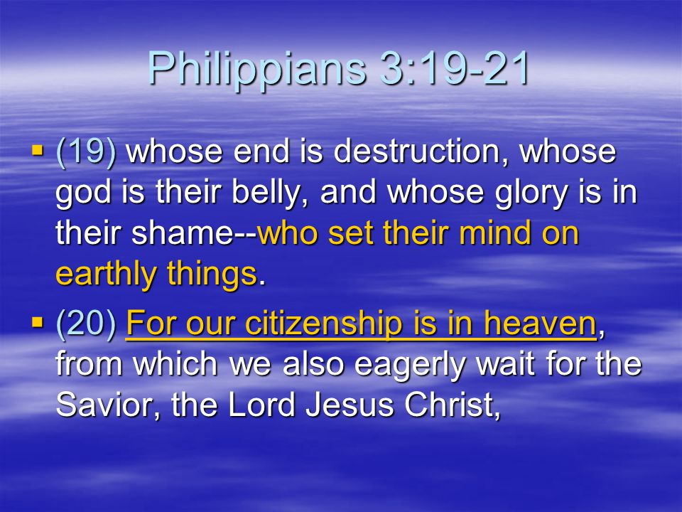 Philippians 3:19-21 (19) whose end is destruction, whose god is their belly, and whose glory is in their shame--who set their mind on earthly things.