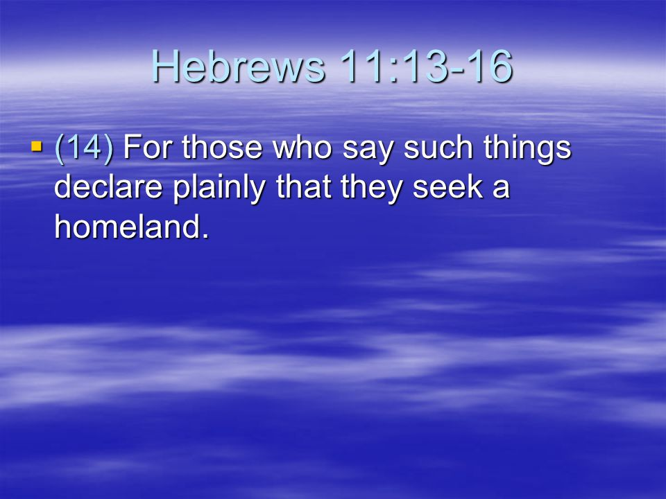 Hebrews 11:13-16 (14) For those who say such things declare plainly that they seek a homeland.