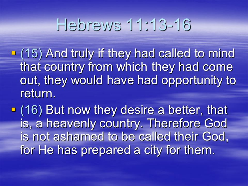 Hebrews 11:13-16 (15) And truly if they had called to mind that country from which they had come out, they would have had opportunity to return.