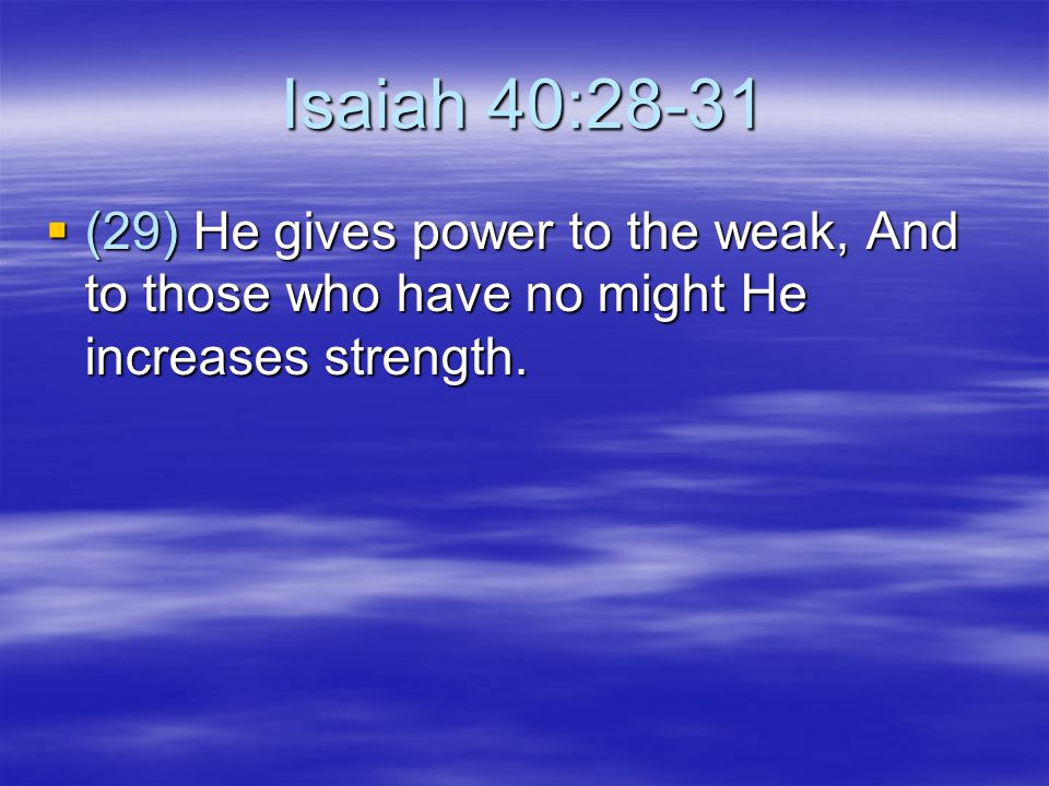Isaiah 40:28-31 (29) He gives power to the weak, And to those who have no might He increases strength.