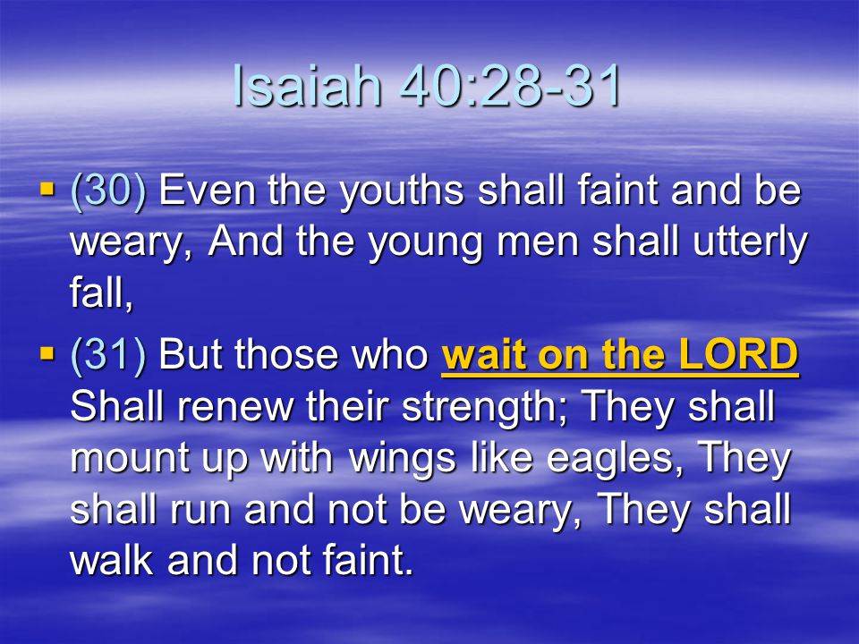 Isaiah 40:28-31 (30) Even the youths shall faint and be weary, And the young men shall utterly fall,