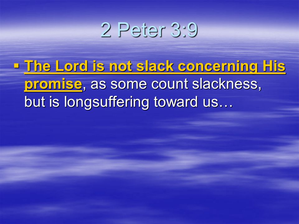 2 Peter 3:9 The Lord is not slack concerning His promise, as some count slackness, but is longsuffering toward us…