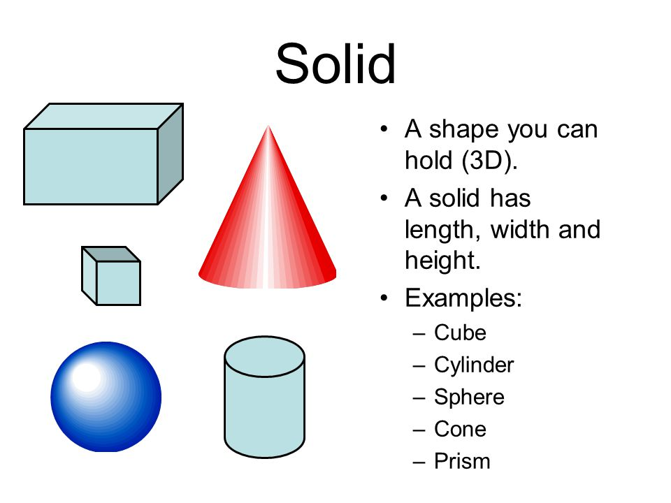 Solid A shape you can hold (3D). A solid has length, width and height.