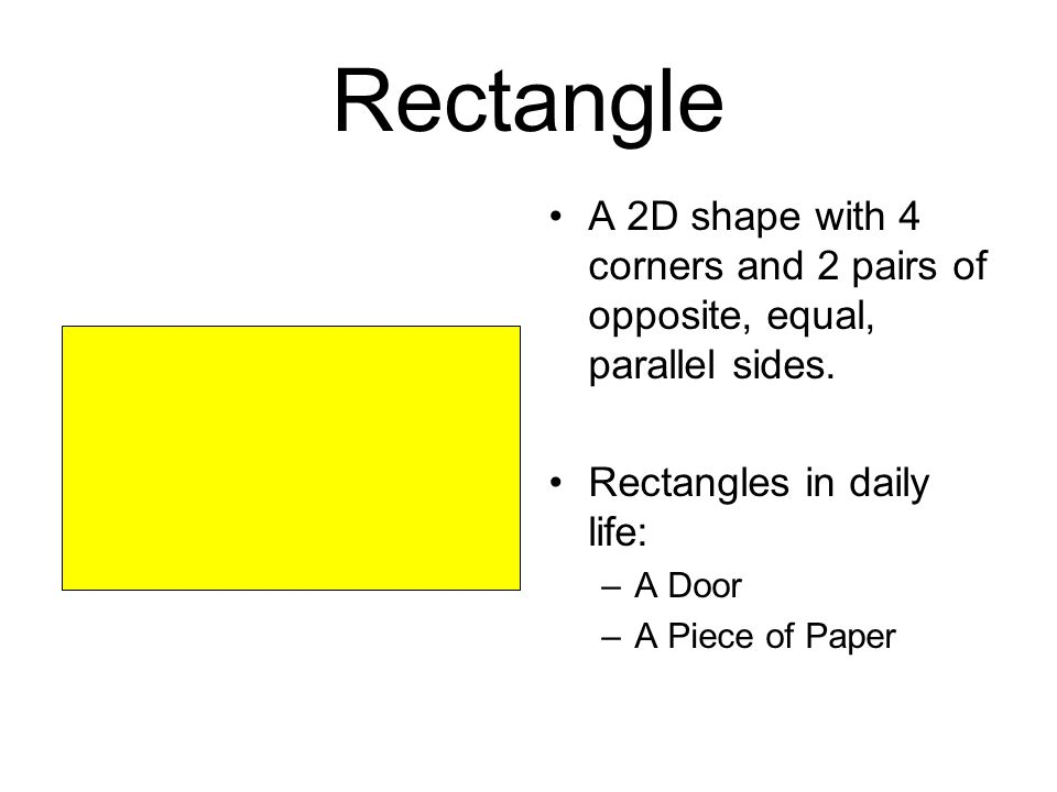 Rectangle A 2D shape with 4 corners and 2 pairs of opposite, equal, parallel sides. Rectangles in daily life: