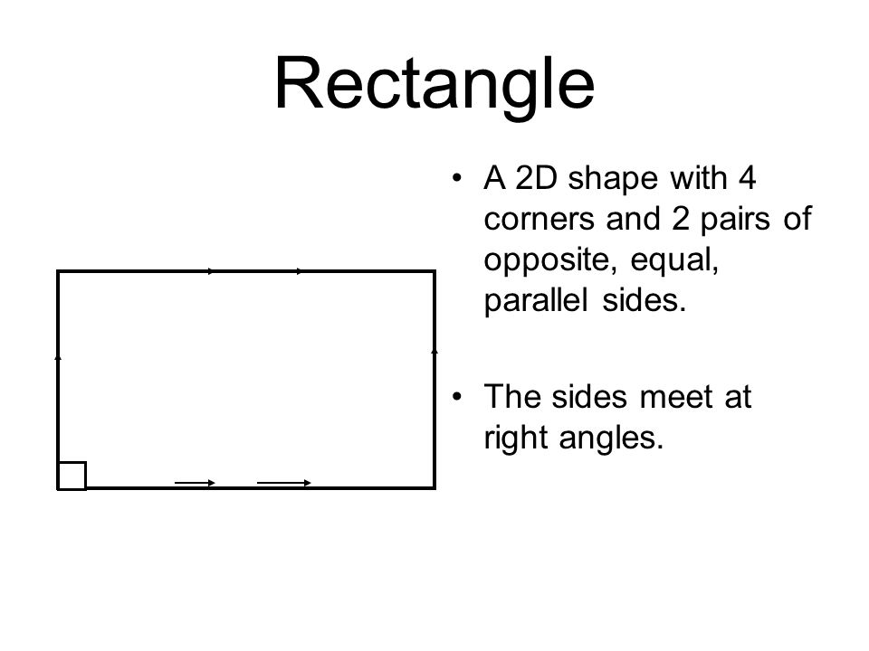 Rectangle A 2D shape with 4 corners and 2 pairs of opposite, equal, parallel sides.