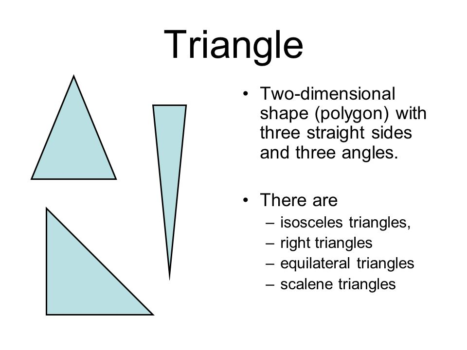 Triangle Two-dimensional shape (polygon) with three straight sides and three angles. There are. isosceles triangles,
