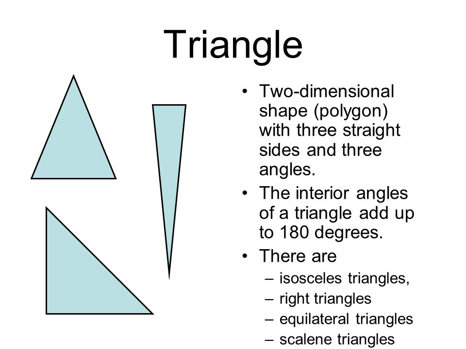 Triangle Two-dimensional shape (polygon) with three straight sides and three angles. The interior angles of a triangle add up to 180 degrees.
