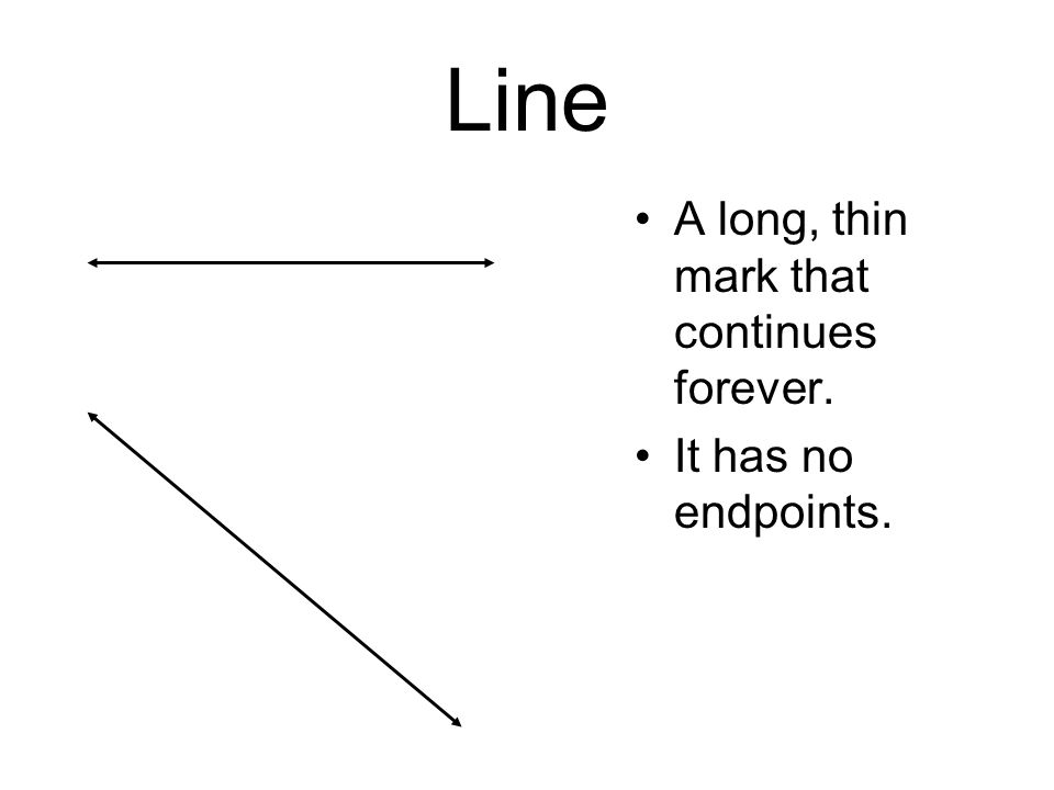Line A long, thin mark that continues forever. It has no endpoints.
