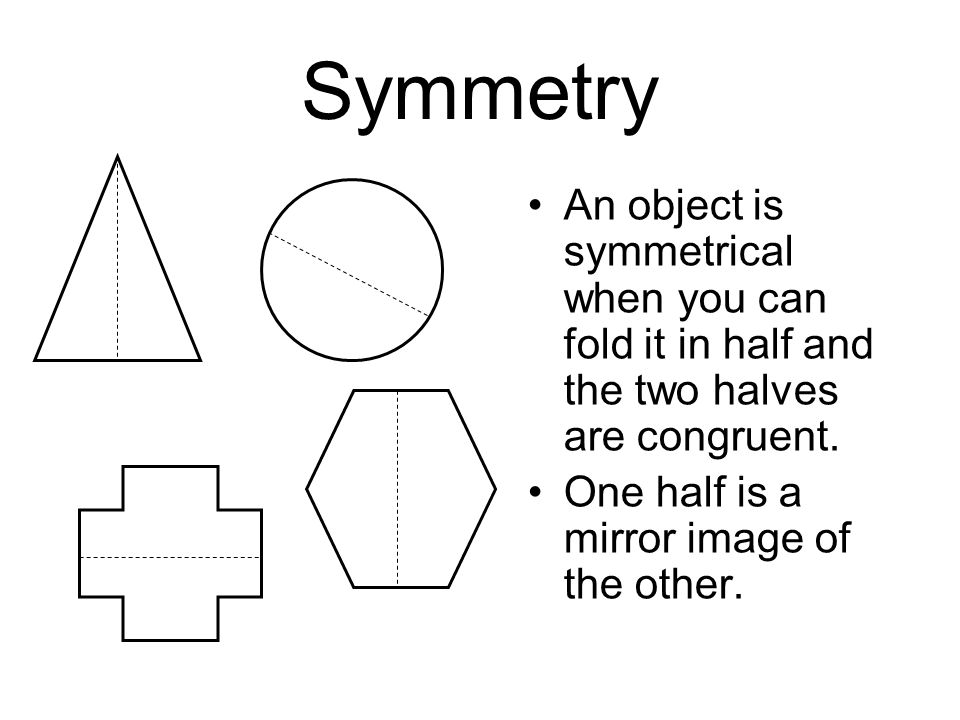 Symmetry An object is symmetrical when you can fold it in half and the two halves are congruent.