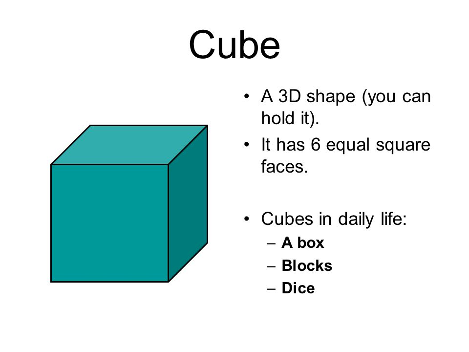 Cube A 3D shape (you can hold it). It has 6 equal square faces.
