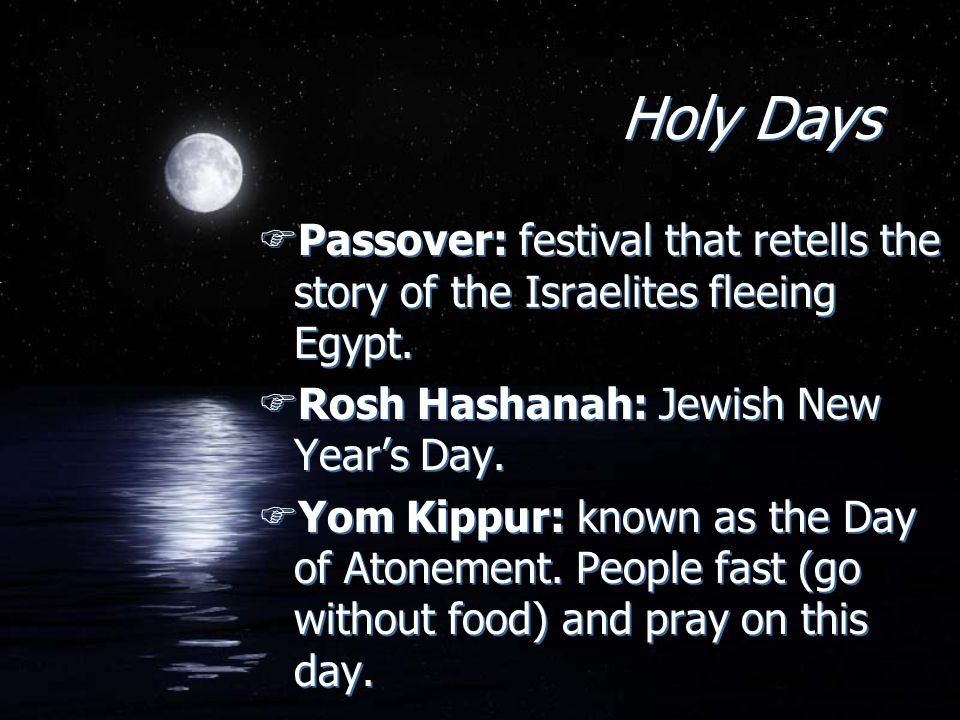 Holy Days Passover: festival that retells the story of the Israelites fleeing Egypt. Rosh Hashanah: Jewish New Year's Day.