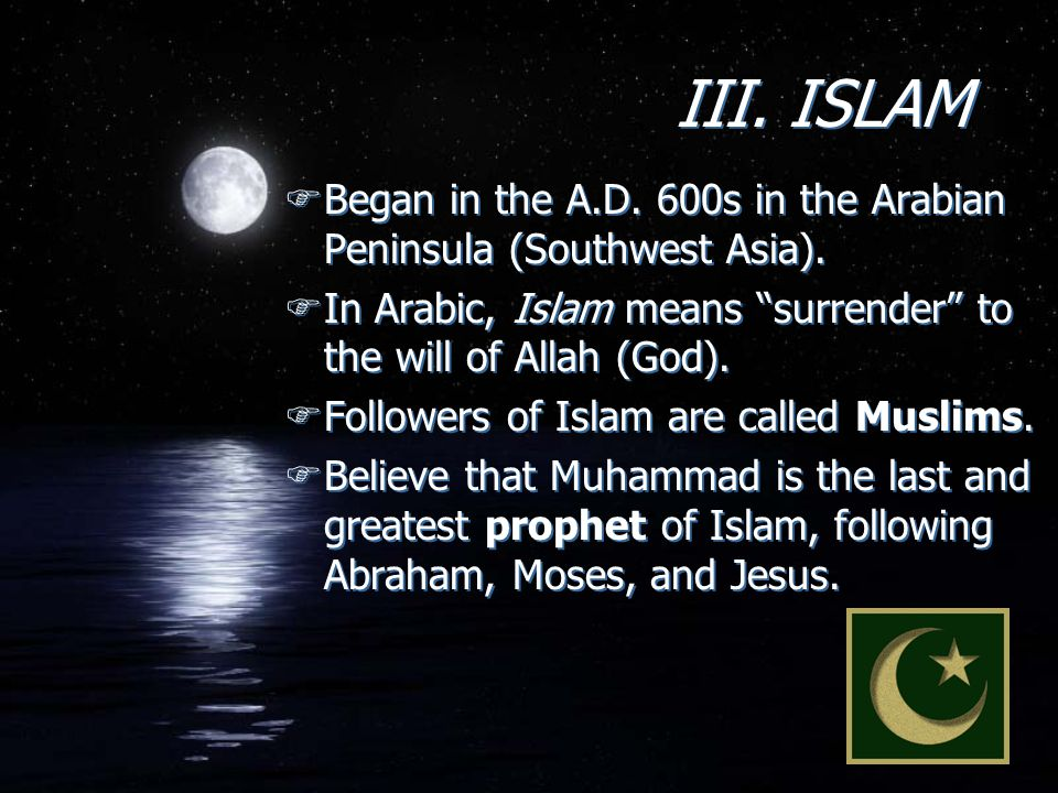 III. ISLAM Began in the A.D. 600s in the Arabian Peninsula (Southwest Asia). In Arabic, Islam means surrender to the will of Allah (God).