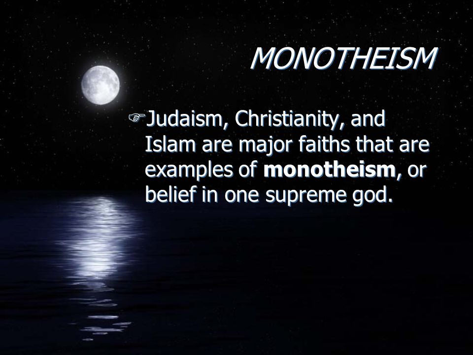 MONOTHEISM Judaism, Christianity, and Islam are major faiths that are examples of monotheism, or belief in one supreme god.