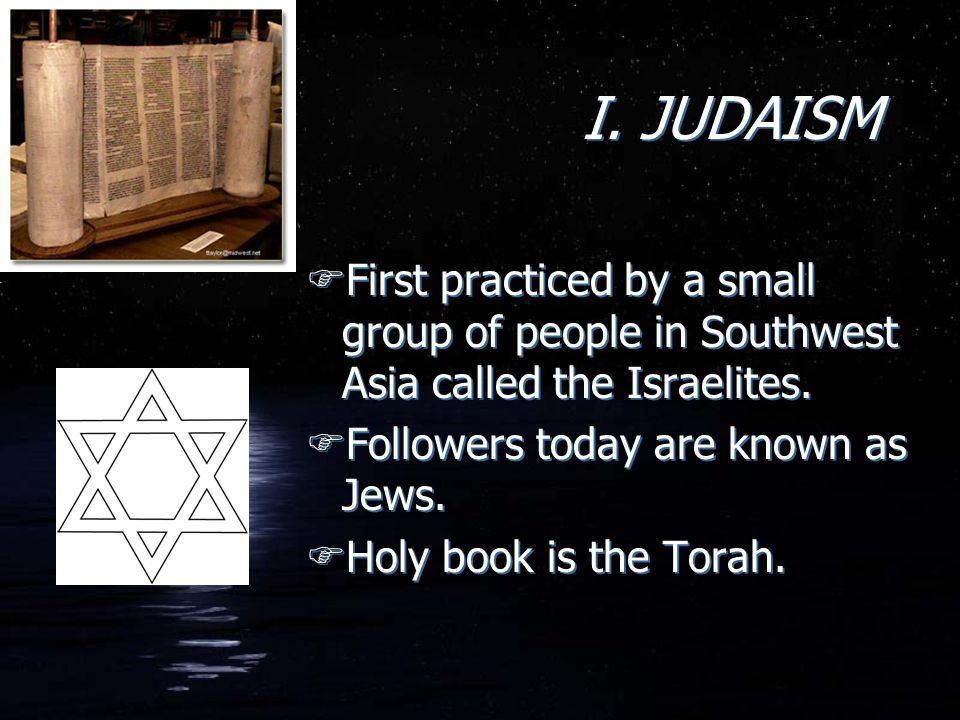 I. JUDAISM First practiced by a small group of people in Southwest Asia called the Israelites. Followers today are known as Jews.