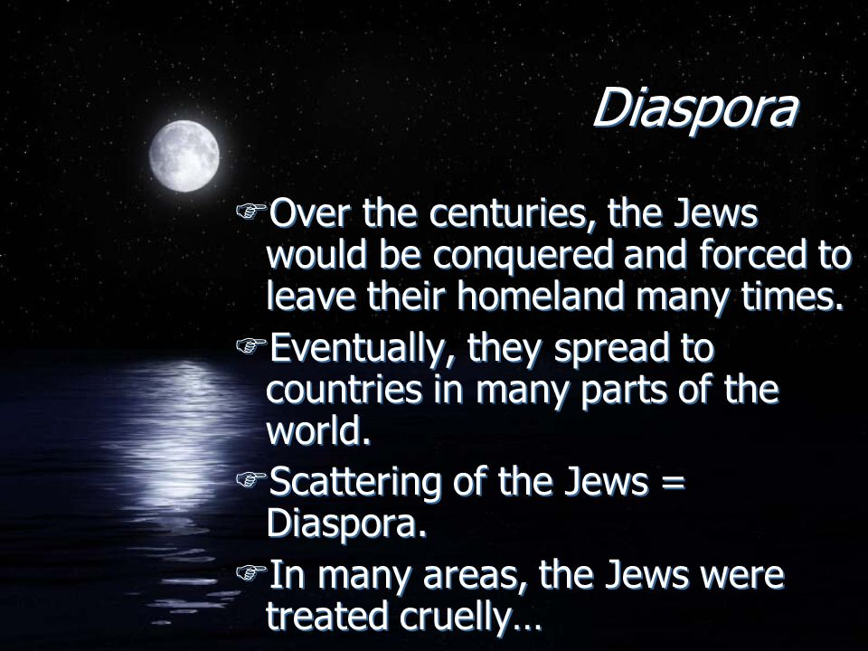 Diaspora Over the centuries, the Jews would be conquered and forced to leave their homeland many times.