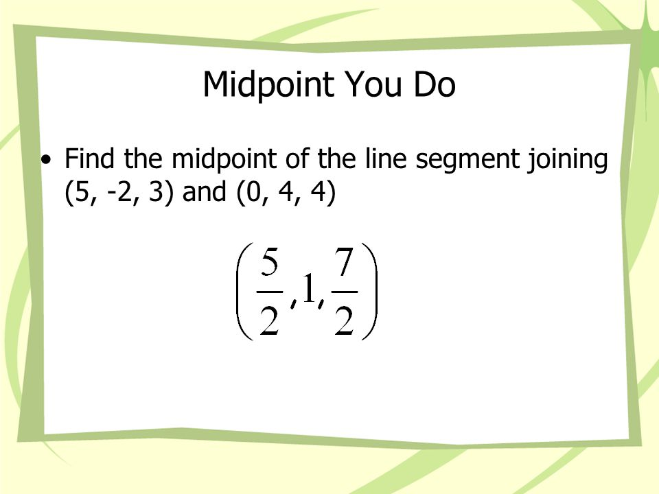 Midpoint You Do Find the midpoint of the line segment joining (5, -2, 3) and (0, 4, 4)