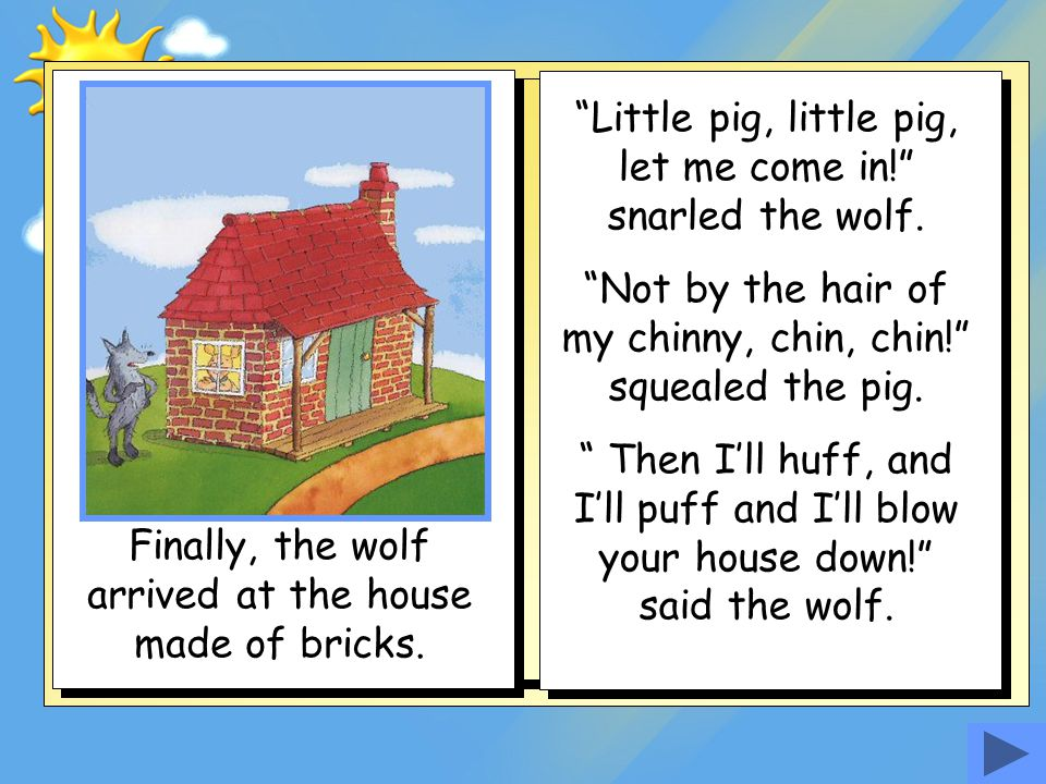 Little pig, little pig, let me come in! snarled the wolf.