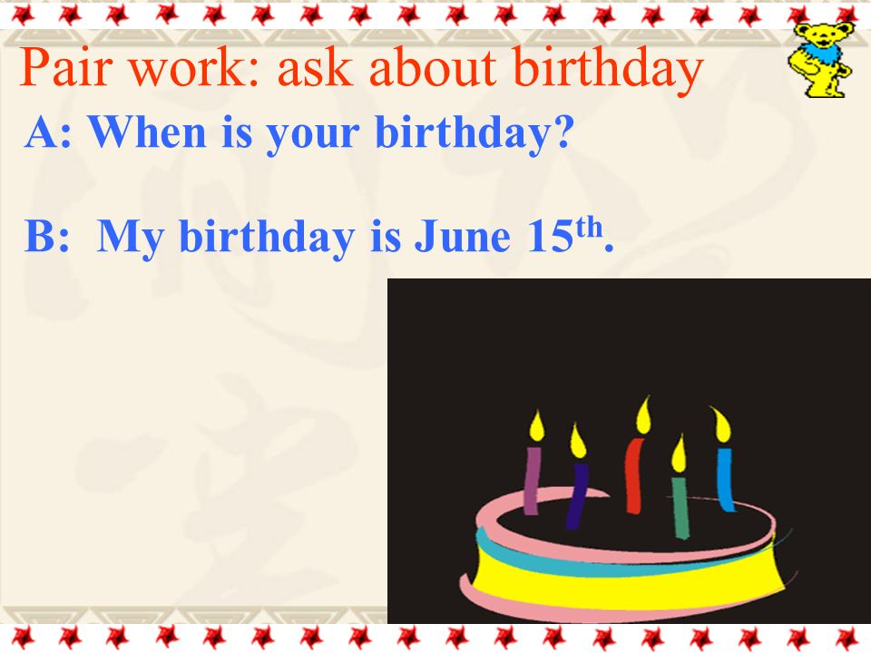A: When is your birthday B: My birthday is June 15th.