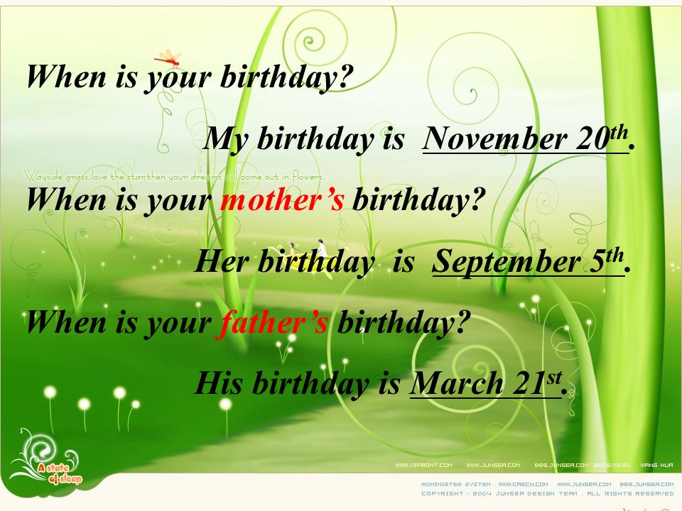 When is your birthday My birthday is November 20th. When is your mother's birthday Her birthday is September 5th.