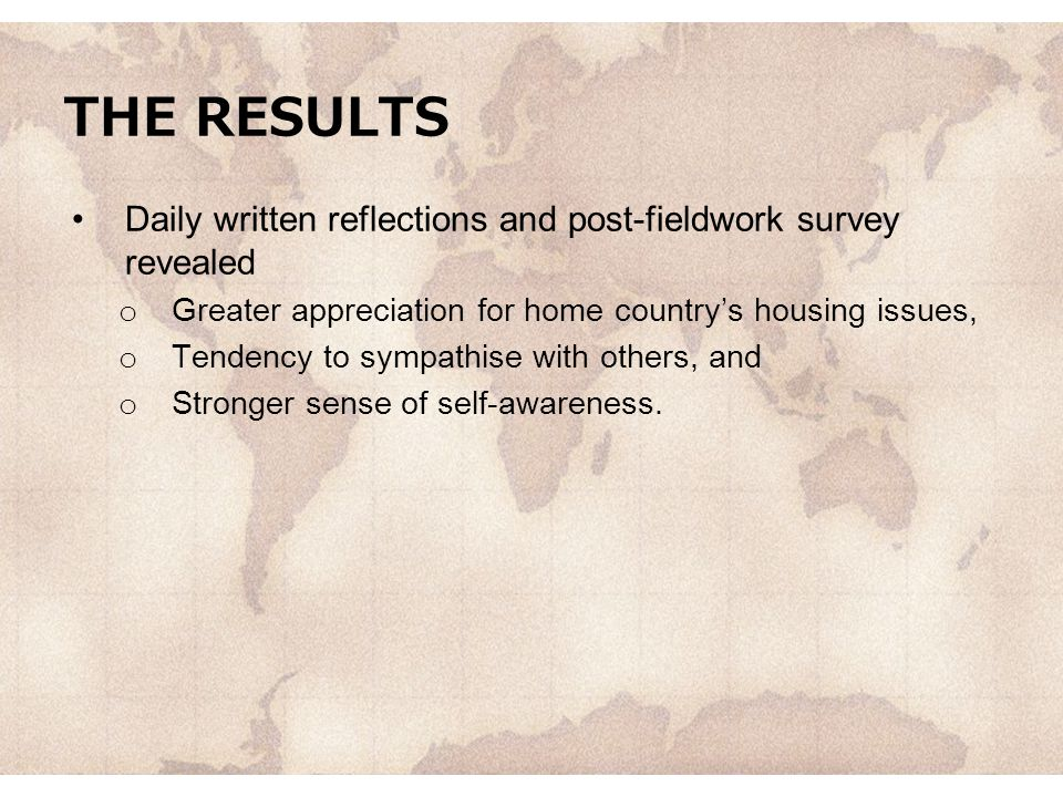 THE RESULTS Daily written reflections and post-fieldwork survey revealed. Greater appreciation for home country's housing issues,